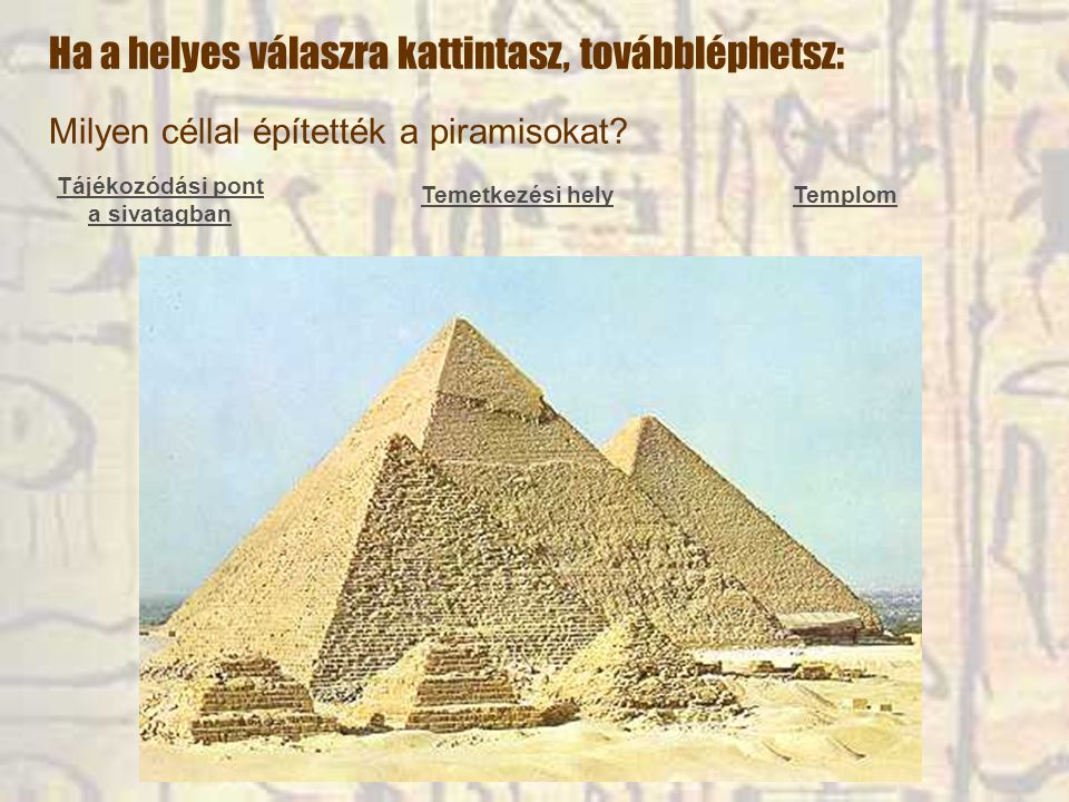 Milyen céllal építették a piramisokat? Tájékozódási pont a sivatagban Temetkezési helyTemplom Ha a helyes válaszra kattintasz, továbbléphetsz: