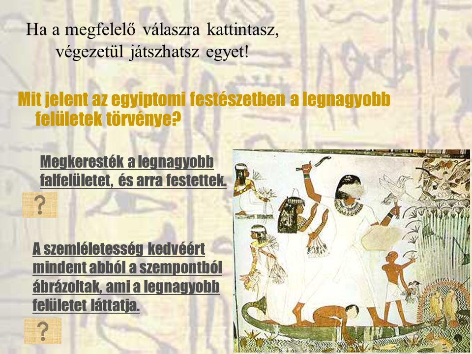 Ha a megfelelő válaszra kattintasz, végezetül játszhatsz egyet! Mit jelent az egyiptomi festészetben a legnagyobb felületek törvénye? Megkeresték a le