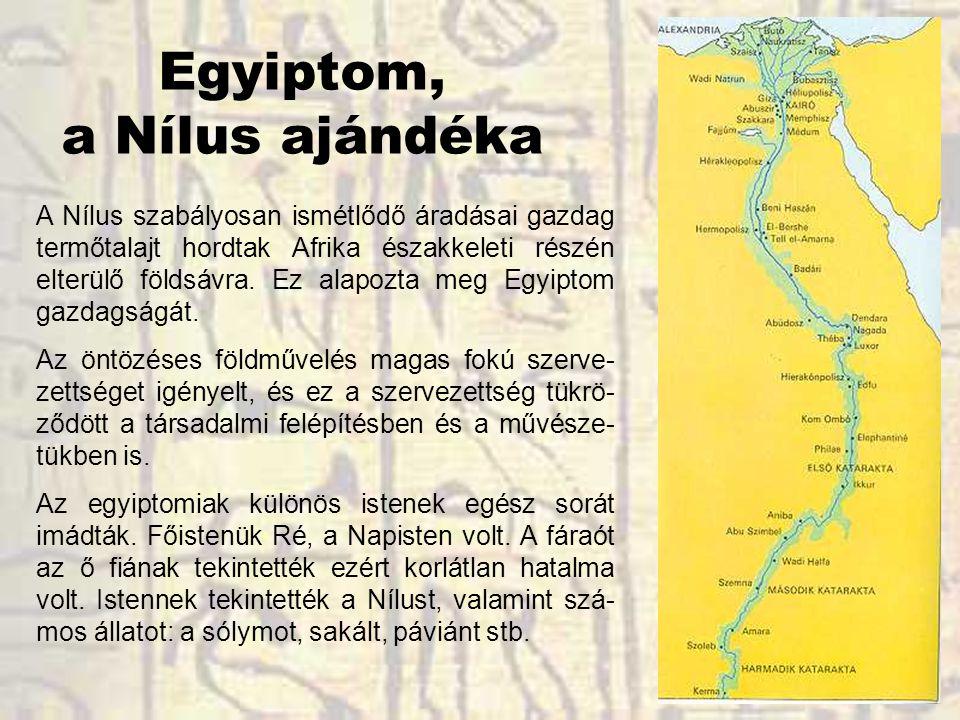 Egyiptom, a Nílus ajándéka A Nílus szabályosan ismétlődő áradásai gazdag termőtalajt hordtak Afrika északkeleti részén elterülő földsávra. Ez alapozta