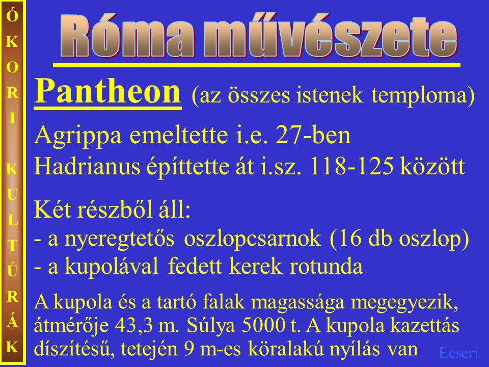 Ecseri ÓKORIKULTÚRÁKÓKORIKULTÚRÁK Pantheon (az összes istenek temploma) Agrippa emeltette i.e. 27-ben Hadrianus építtette át i.sz. 118-125 között Két
