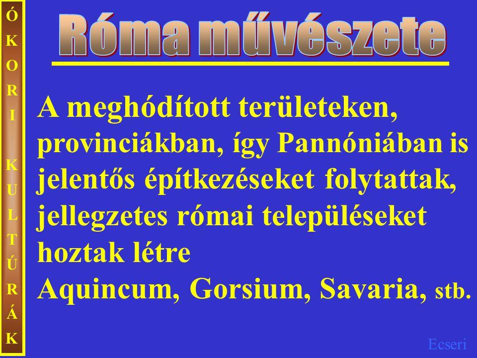 Ecseri ÓKORIKULTÚRÁKÓKORIKULTÚRÁK A meghódított területeken, provinciákban, így Pannóniában is jelentős építkezéseket folytattak, jellegzetes római te