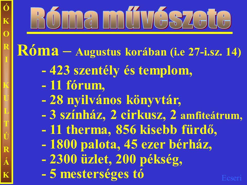 Ecseri ÓKORIKULTÚRÁKÓKORIKULTÚRÁK Róma – Augustus korában (i.e 27-i.sz. 14) - 423 szentély és templom, - 11 fórum, - 28 nyilvános könyvtár, - 3 színhá