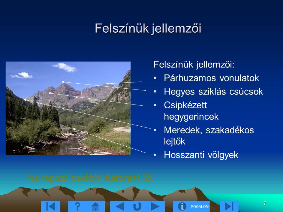 FOGALOM 7 Felszínük jellemzői Felszínük jellemzői: Párhuzamos vonulatok Hegyes sziklás csúcsok Csipkézett hegygerincek Meredek, szakadékos lejtők Hosszanti völgyek Ne lapozz tovább.