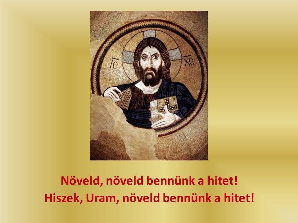Hiszek, Uram, hiszek! Az alázatosakkal, akik újjá akarnak születni ó, Uram, könyörgünk: