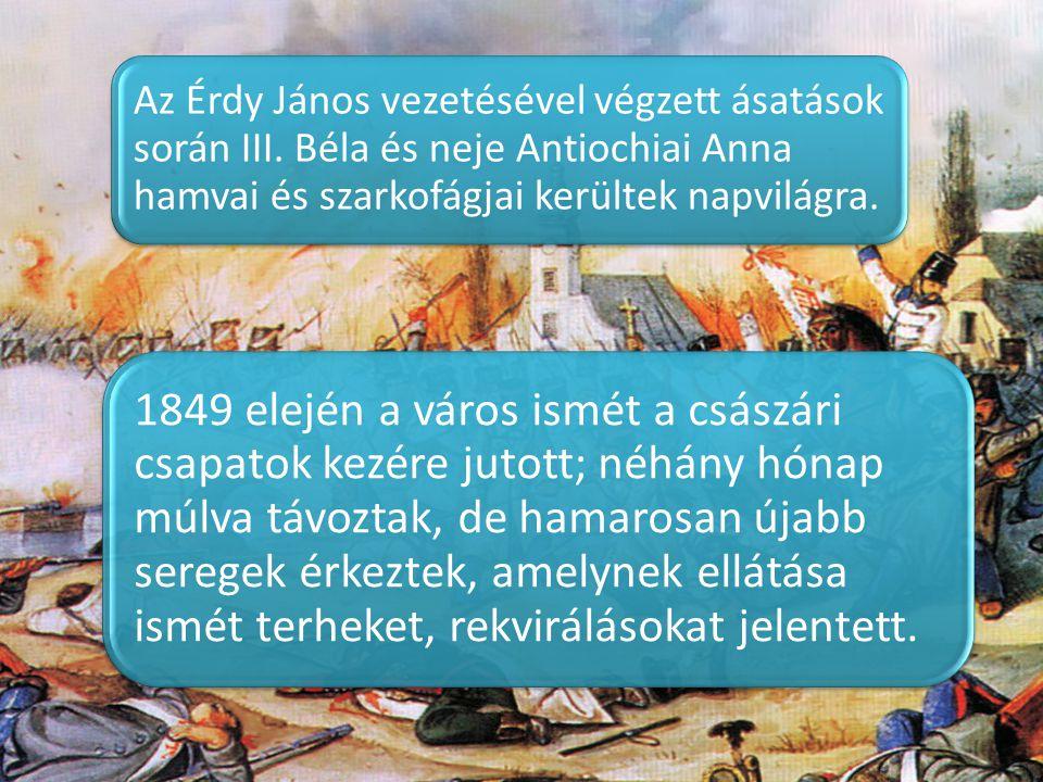 Az Érdy János vezetésével végzett ásatások során III. Béla és neje Antiochiai Anna hamvai és szarkofágjai kerültek napvilágra. 1849 elején a város ism