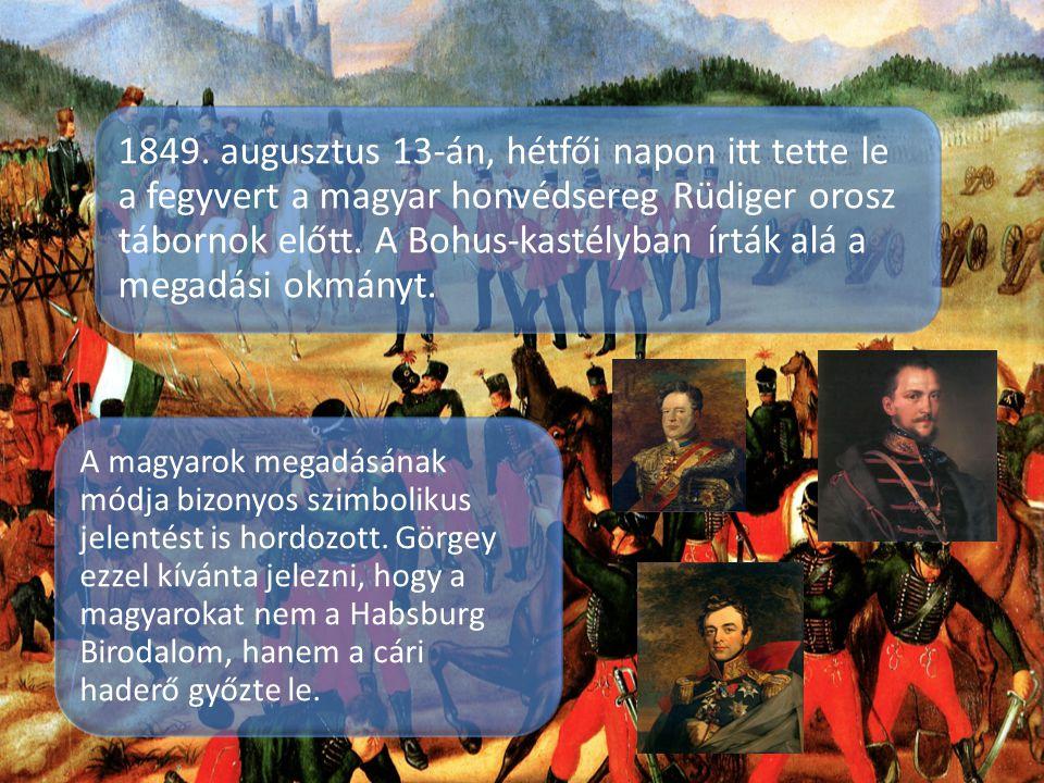 1849. augusztus 13-án, hétfői napon itt tette le a fegyvert a magyar honvédsereg Rüdiger orosz tábornok előtt. A Bohus-kastélyban írták alá a megadási
