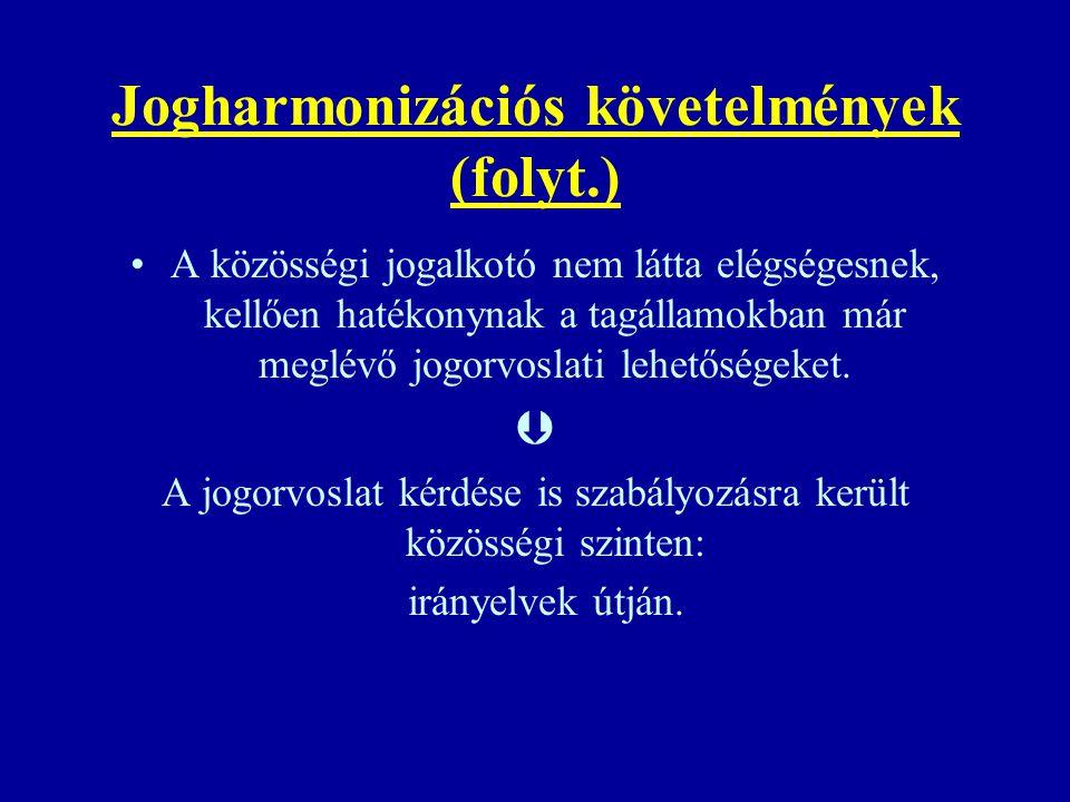 Jogharmonizációs követelmények (folyt.) A közösségi jogalkotó nem látta elégségesnek, kellően hatékonynak a tagállamokban már meglévő jogorvoslati leh