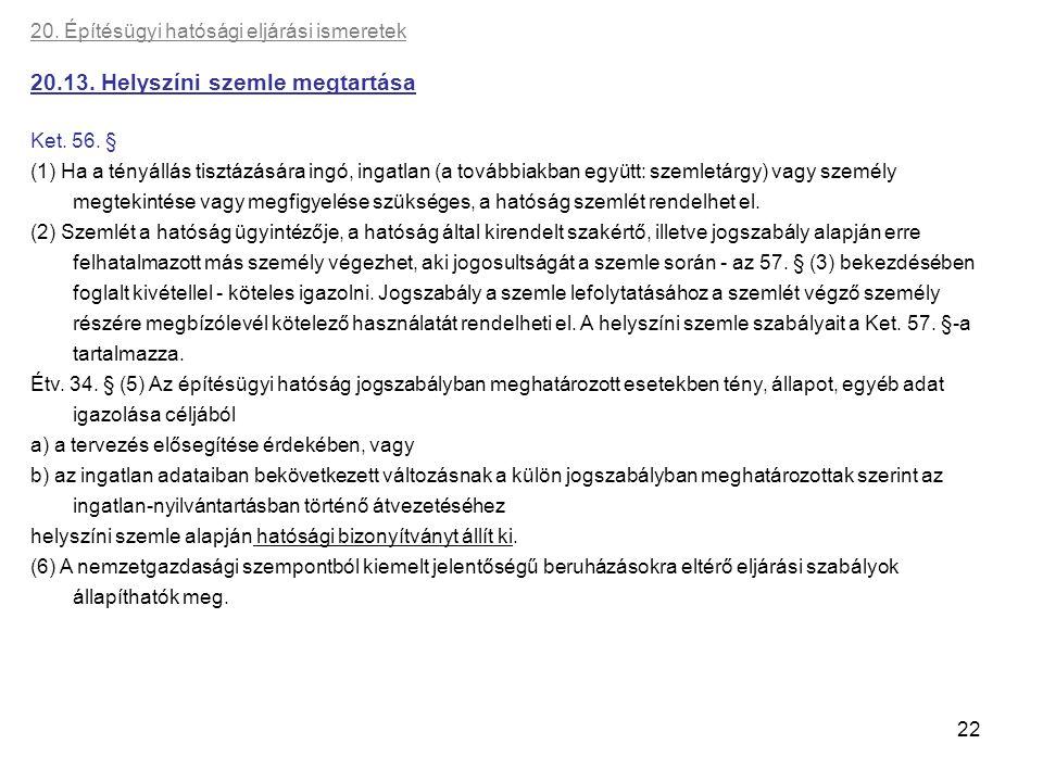 22 20. Építésügyi hatósági eljárási ismeretek 20.13. Helyszíni szemle megtartása Ket. 56. § (1) Ha a tényállás tisztázására ingó, ingatlan (a továbbia