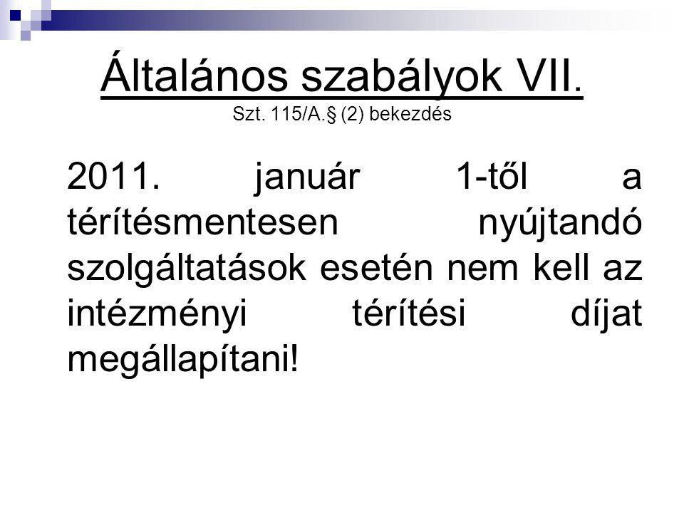 Általános szabályok VII. Szt. 115/A.§ (2) bekezdés 2011. január 1-től a térítésmentesen nyújtandó szolgáltatások esetén nem kell az intézményi térítés