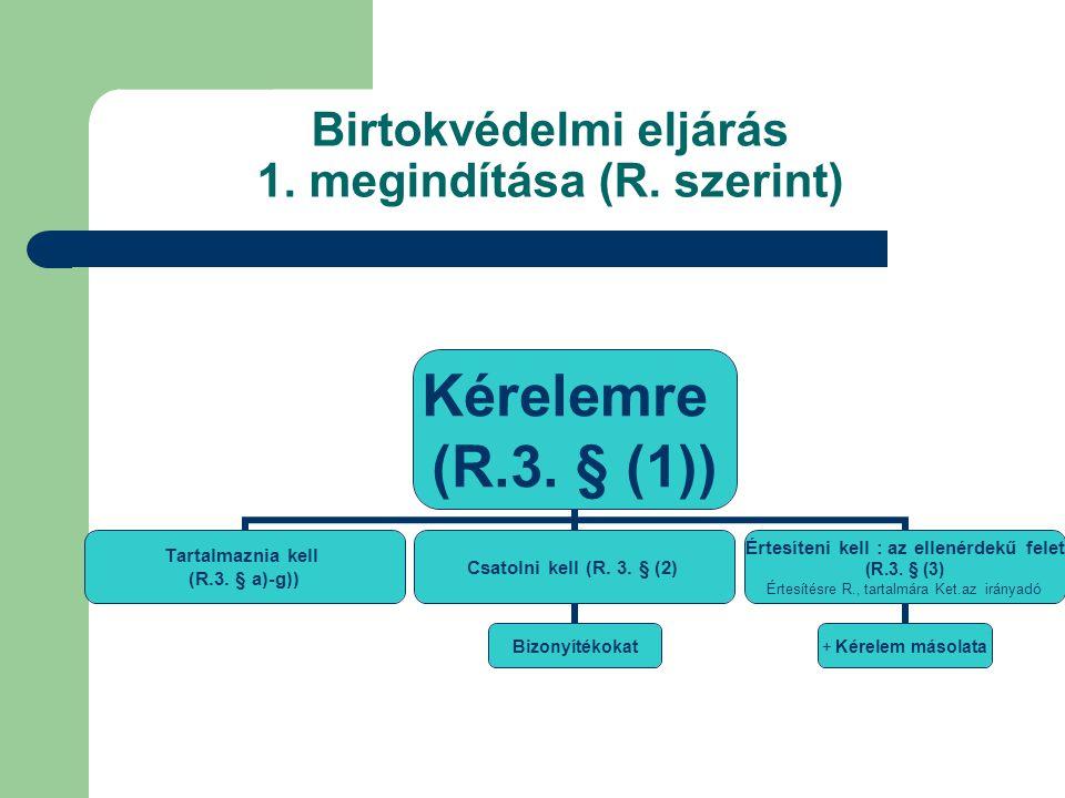 Birtokvédelmi eljárás 1. megindítása (R. szerint) Kérelemre (R.3. § (1)) Tartalmaznia kell (R.3. § a)-g)) Csatolni kell (R. 3. § (2) Bizonyítékokat Ér