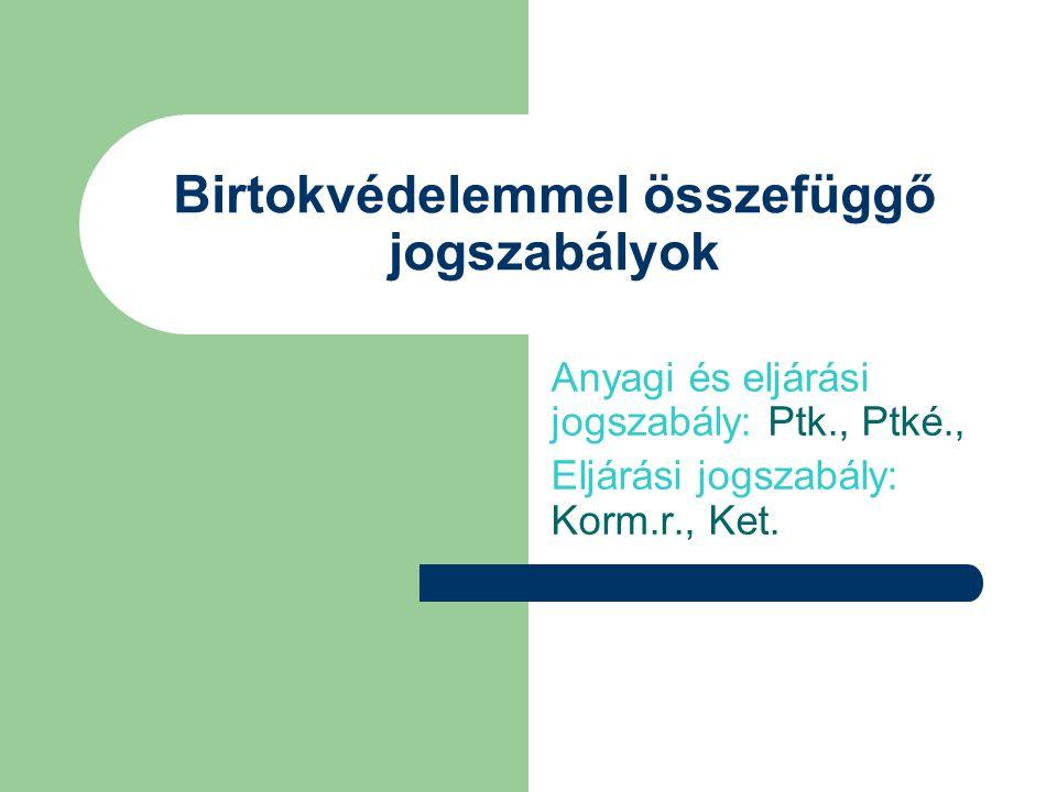 Birtokvédelemmel összefüggő jogszabályok Anyagi és eljárási jogszabály: Ptk., Ptké., Eljárási jogszabály: Korm.r., Ket.