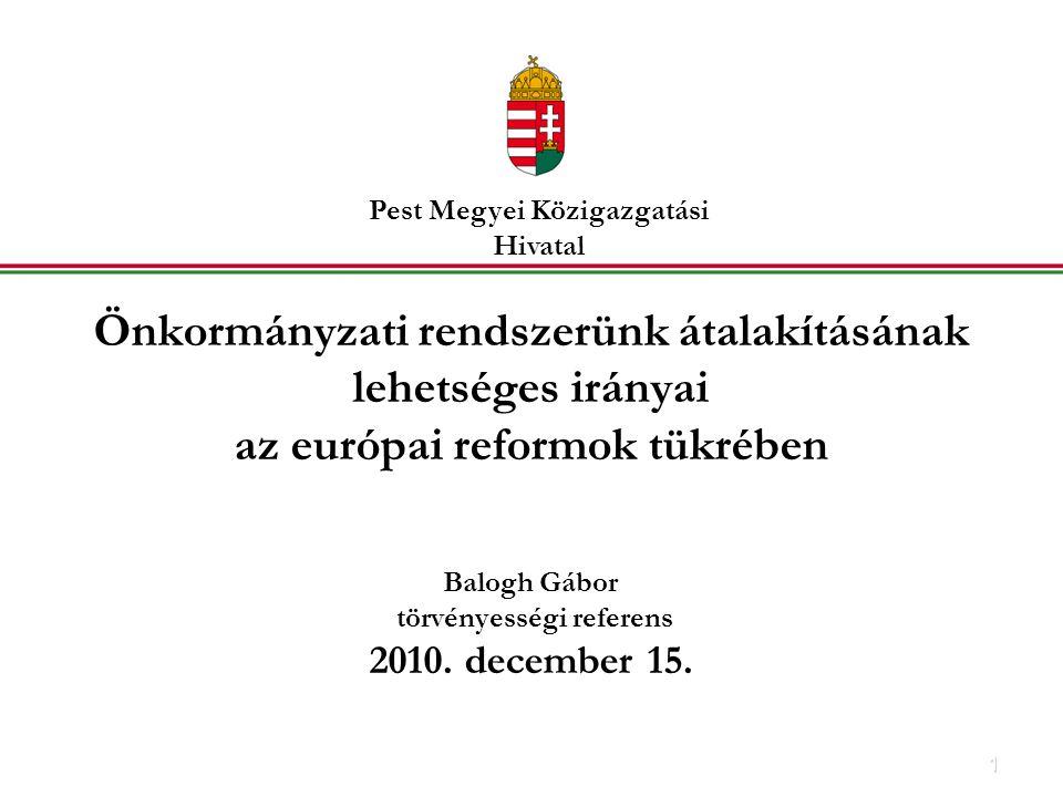1 Önkormányzati rendszerünk átalakításának lehetséges irányai az európai reformok tükrében Balogh Gábor törvényességi referens 2010.