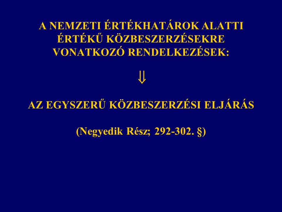 A NEMZETI ÉRTÉKHATÁROK ALATTI ÉRTÉKŰ KÖZBESZERZÉSEKRE VONATKOZÓ RENDELKEZÉSEK:  AZ EGYSZERŰ KÖZBESZERZÉSI ELJÁRÁS (Negyedik Rész; 292-302. §)