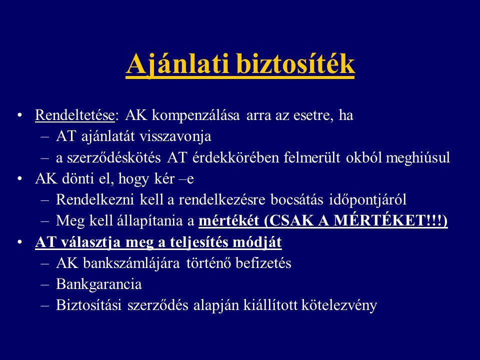 Ajánlati biztosíték Rendeltetése: AK kompenzálása arra az esetre, ha –AT ajánlatát visszavonja –a szerződéskötés AT érdekkörében felmerült okból meghiúsul AK dönti el, hogy kér –e –Rendelkezni kell a rendelkezésre bocsátás időpontjáról –Meg kell állapítania a mértékét (CSAK A MÉRTÉKET!!!) AT választja meg a teljesítés módját –AK bankszámlájára történő befizetés –Bankgarancia –Biztosítási szerződés alapján kiállított kötelezvény
