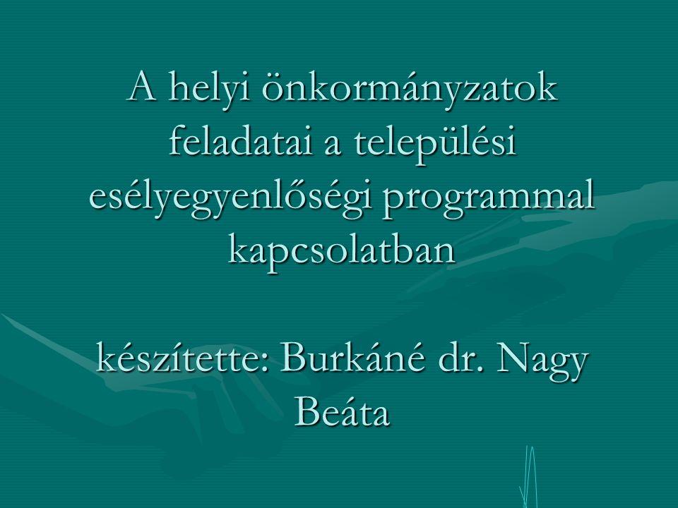 A helyi önkormányzatok feladatai a települési esélyegyenlőségi programmal kapcsolatban készítette: Burkáné dr. Nagy Beáta
