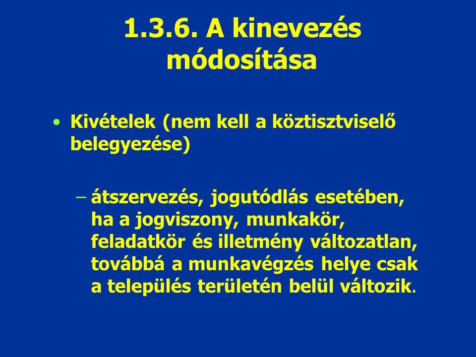 1.3.6. A kinevezés módosítása Kivételek (nem kell a köztisztviselő belegyezése) –átszervezés, jogutódlás esetében, ha a jogviszony, munkakör, feladatk