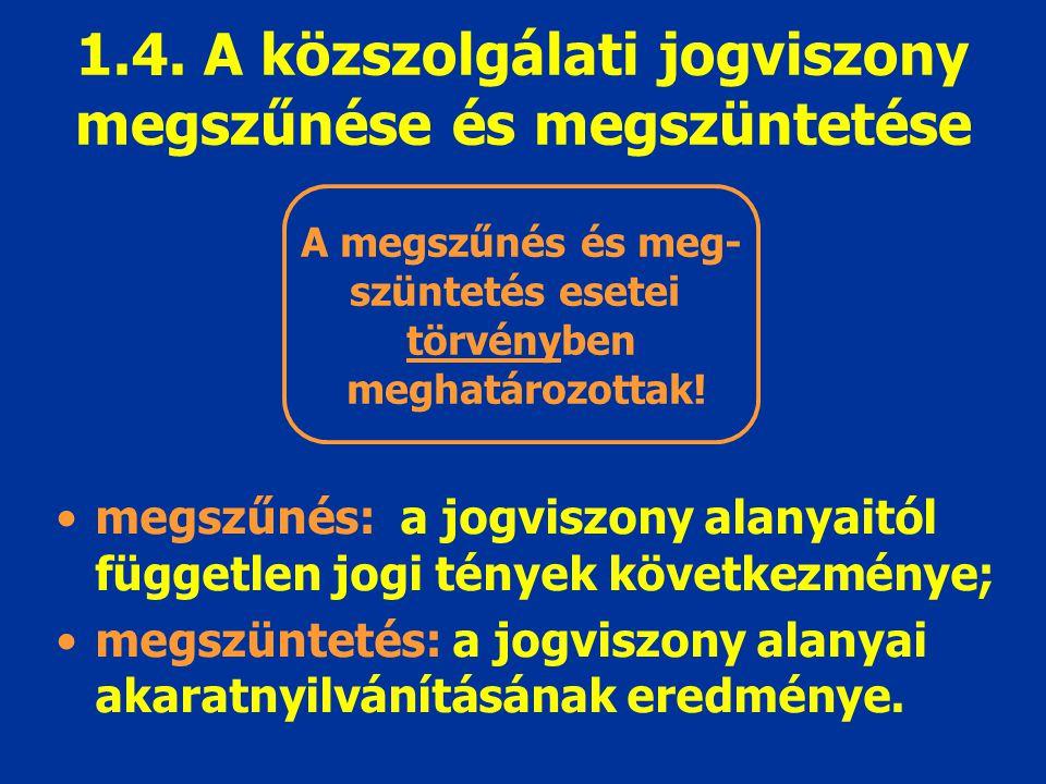 1.4. A közszolgálati jogviszony megszűnése és megszüntetése megszűnés: a jogviszony alanyaitól független jogi tények következménye; megszüntetés: a jo