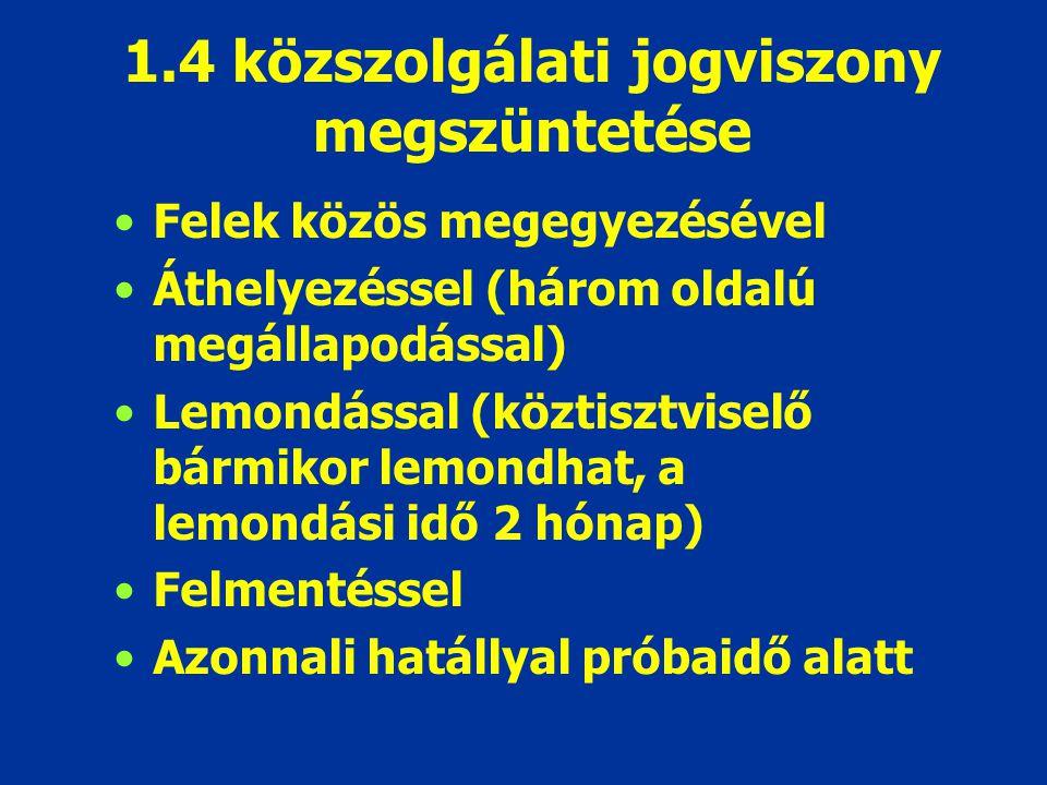 1.4 közszolgálati jogviszony megszüntetése Felek közös megegyezésével Áthelyezéssel (három oldalú megállapodással) Lemondással (köztisztviselő bármiko