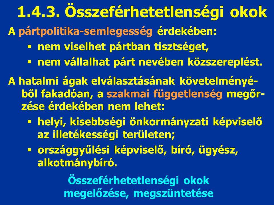 1.4.3. Összeférhetetlenségi okok A pártpolitika-semlegesség érdekében:  nem viselhet pártban tisztséget,  nem vállalhat párt nevében közszereplést.