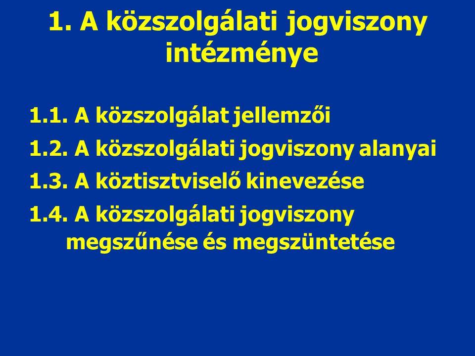1. A közszolgálati jogviszony intézménye 1.1. A közszolgálat jellemzői 1.2. A közszolgálati jogviszony alanyai 1.3. A köztisztviselő kinevezése 1.4. A