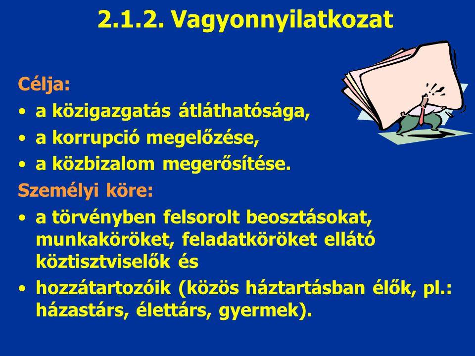 2.1.2. Vagyonnyilatkozat Célja: a közigazgatás átláthatósága, a korrupció megelőzése, a közbizalom megerősítése. Személyi köre: a törvényben felsorolt