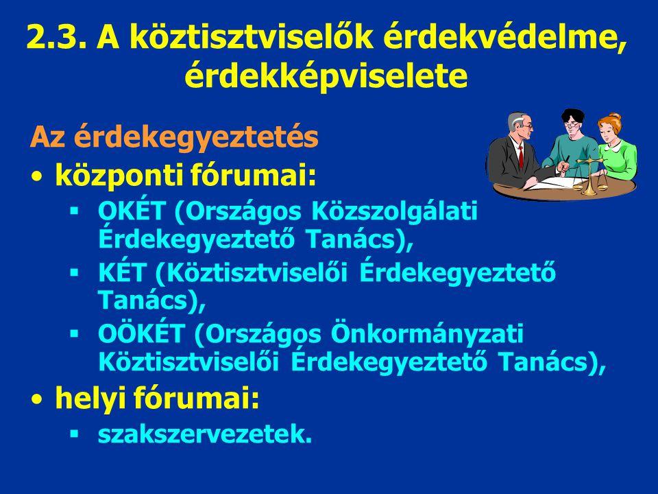 2.3. A köztisztviselők érdekvédelme, érdekképviselete Az érdekegyeztetés központi fórumai:  OKÉT (Országos Közszolgálati Érdekegyeztető Tanács),  KÉ