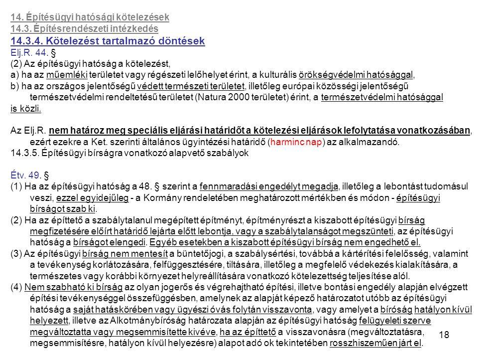 18 14. Építésügyi hatósági kötelezések 14.3. Építésrendészeti intézkedés 14.3.4. Kötelezést tartalmazó döntések Elj.R. 44. § (2) Az építésügyi hatóság