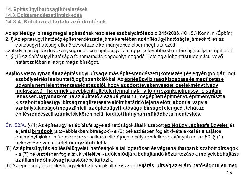 19 14. Építésügyi hatósági kötelezések 14.3. Építésrendészeti intézkedés 14.3.4. Kötelezést tartalmazó döntések Az építésügyi bírság megállapításának
