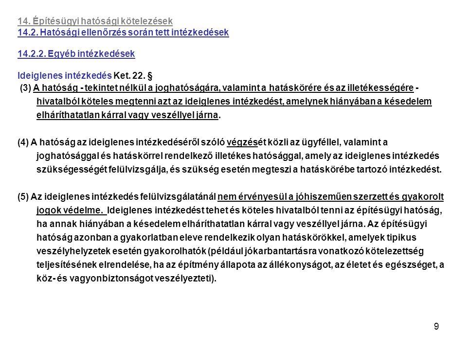 9 14. Építésügyi hatósági kötelezések 14.2. Hatósági ellenőrzés során tett intézkedések 14.2.2. Egyéb intézkedések Ideiglenes intézkedés Ket. 22. § (3