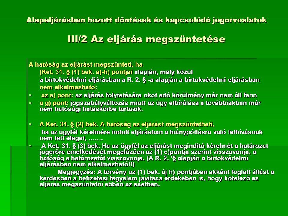 Alapeljárásban hozott döntések és kapcsolódó jogorvoslatok III/2 Az eljárás megszüntetése A hatóság az eljárást megszünteti, ha (Ket.