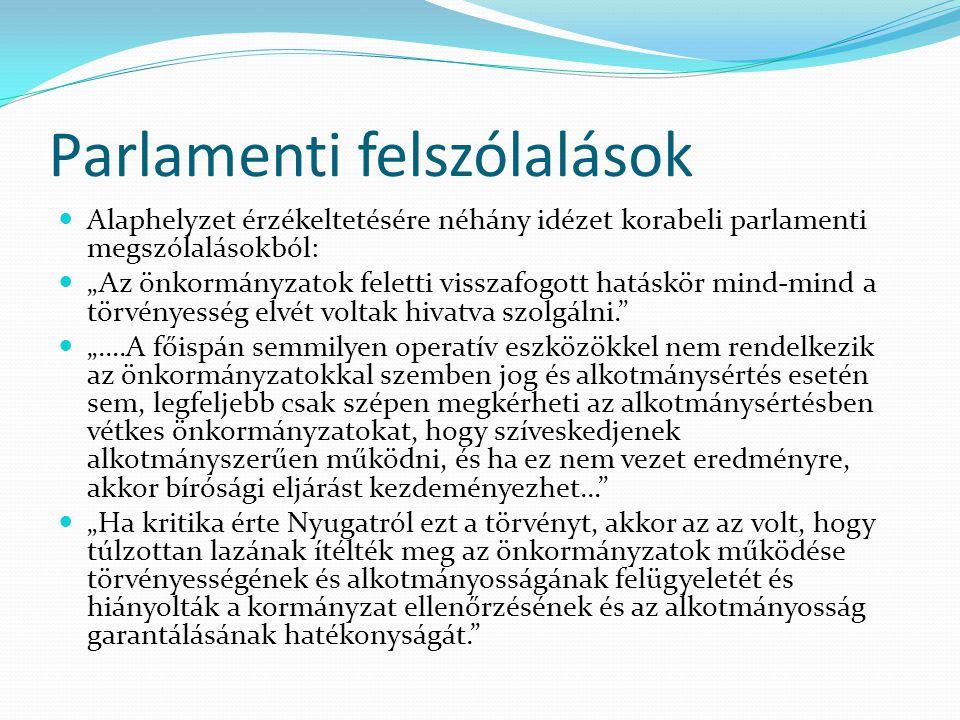 """Parlamenti felszólalások Alaphelyzet érzékeltetésére néhány idézet korabeli parlamenti megszólalásokból: """"Az önkormányzatok feletti visszafogott hatáskör mind-mind a törvényesség elvét voltak hivatva szolgálni. """"….A főispán semmilyen operatív eszközökkel nem rendelkezik az önkormányzatokkal szemben jog és alkotmánysértés esetén sem, legfeljebb csak szépen megkérheti az alkotmánysértésben vétkes önkormányzatokat, hogy szíveskedjenek alkotmányszerűen működni, és ha ez nem vezet eredményre, akkor bírósági eljárást kezdeményezhet… """"Ha kritika érte Nyugatról ezt a törvényt, akkor az az volt, hogy túlzottan lazának ítélték meg az önkormányzatok működése törvényességének és alkotmányosságának felügyeletét és hiányolták a kormányzat ellenőrzésének és az alkotmányosság garantálásának hatékonyságát."""