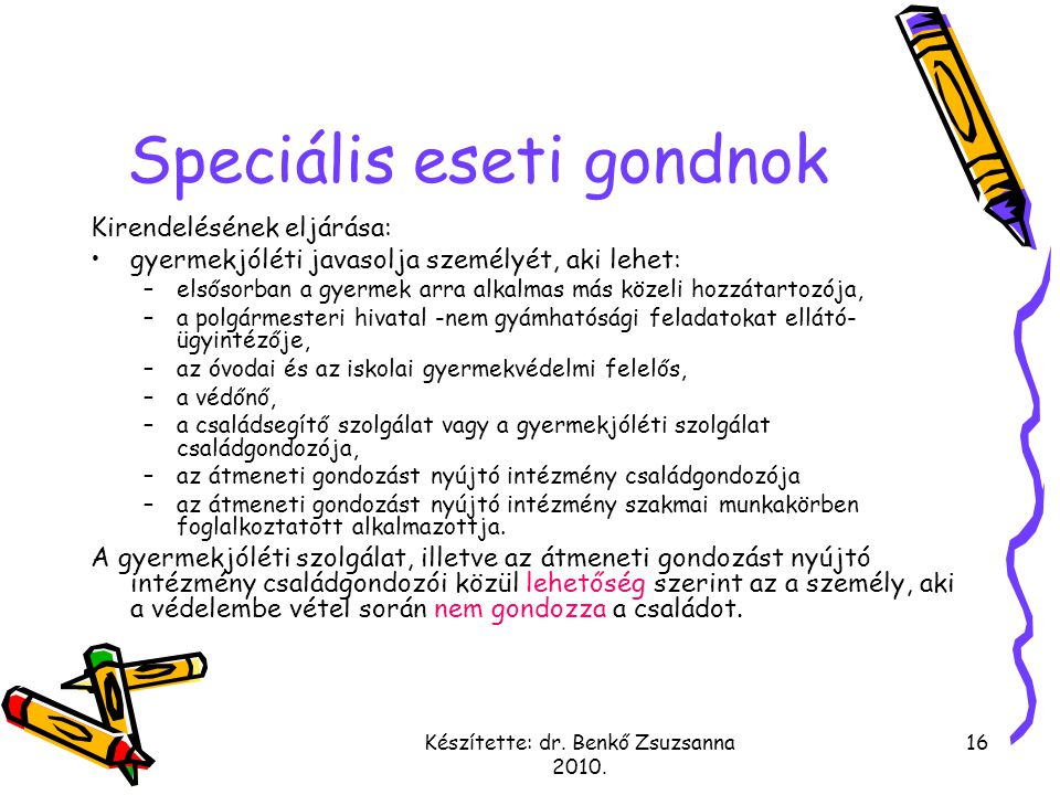 Készítette: dr. Benkő Zsuzsanna 2010. 16 Speciális eseti gondnok Kirendelésének eljárása: gyermekjóléti javasolja személyét, aki lehet: –elsősorban a