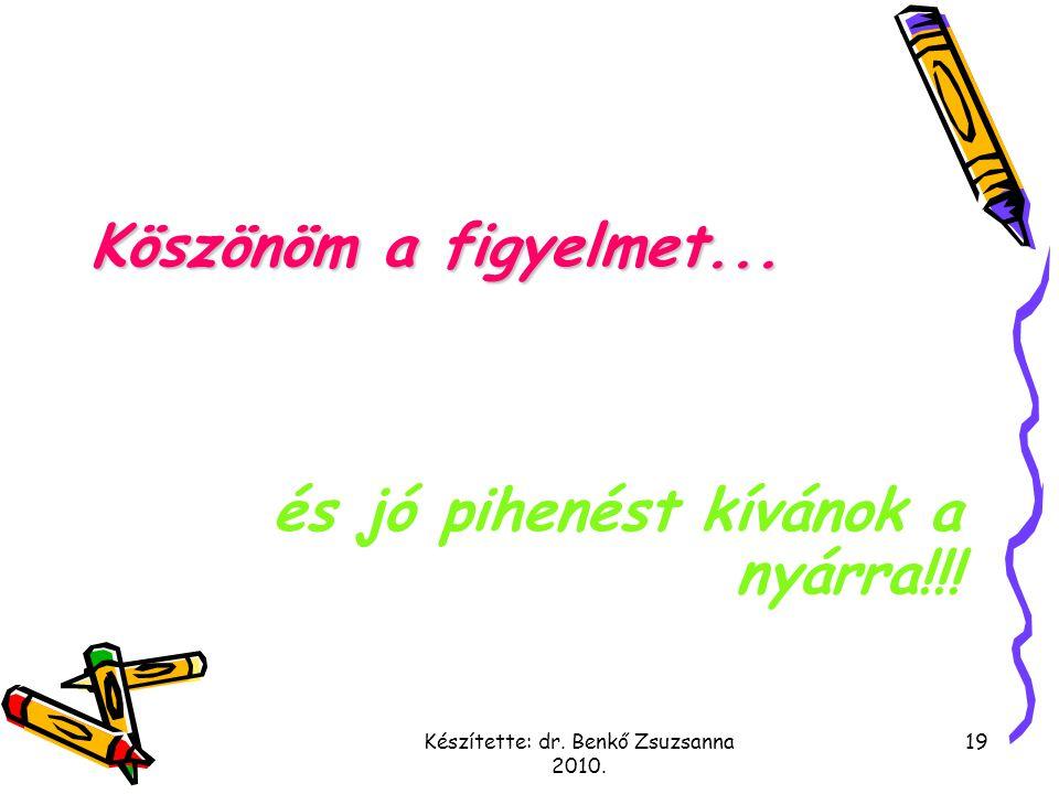 Készítette: dr. Benkő Zsuzsanna 2010. 19 Köszönöm a figyelmet... és jó pihenést kívánok a nyárra!!!