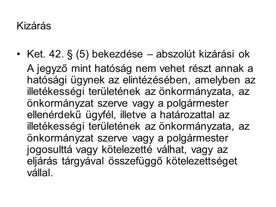 Kizárás Ket. 42. § (5) bekezdése – abszolút kizárási ok A jegyző mint hatóság nem vehet részt annak a hatósági ügynek az elintézésében, amelyben az il