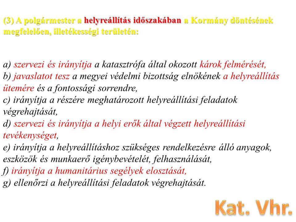 (3) A polgármester a helyreállítás időszakában a Kormány döntésének megfelelően, illetékességi területén: a) szervezi és irányítja a katasztrófa által okozott károk felmérését, b) javaslatot tesz a megyei védelmi bizottság elnökének a helyreállítás ütemére és a fontossági sorrendre, c) irányítja a részére meghatározott helyreállítási feladatok végrehajtását, d) szervezi és irányítja a helyi erők által végzett helyreállítási tevékenységet, e) irányítja a helyreállításhoz szükséges rendelkezésre álló anyagok, eszközök és munkaerő igénybevételét, felhasználását, f) irányítja a humanitárius segélyek elosztását, g) ellenőrzi a helyreállítási feladatok végrehajtását.