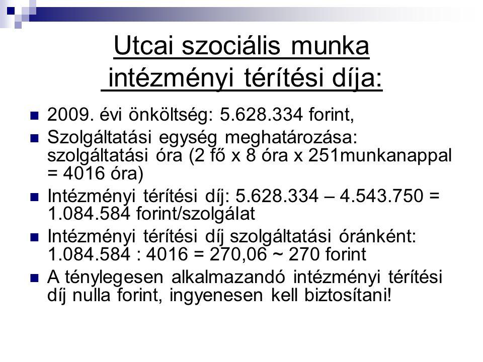Utcai szociális munka intézményi térítési díja: 2009. évi önköltség: 5.628.334 forint, Szolgáltatási egység meghatározása: szolgáltatási óra (2 fő x 8