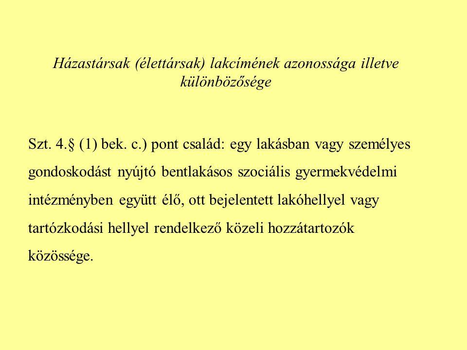 Házastársak (élettársak) lakcímének azonossága illetve különbözősége Szt. 4.§ (1) bek. c.) pont család: egy lakásban vagy személyes gondoskodást nyújt