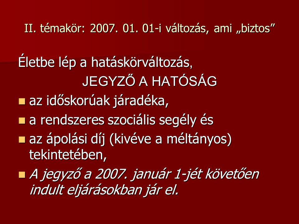 """II. témakör: 2007. 01. 01-i változás, ami """"biztos"""" Életbe lép a hatáskörváltozás, JEGYZŐ A HATÓSÁG az időskorúak járadéka, az időskorúak járadéka, a r"""