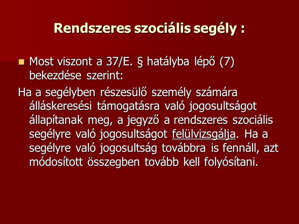 Rendszeres szociális segély : Most viszont a 37/E. § hatályba lépő (7) bekezdése szerint: Most viszont a 37/E. § hatályba lépő (7) bekezdése szerint: