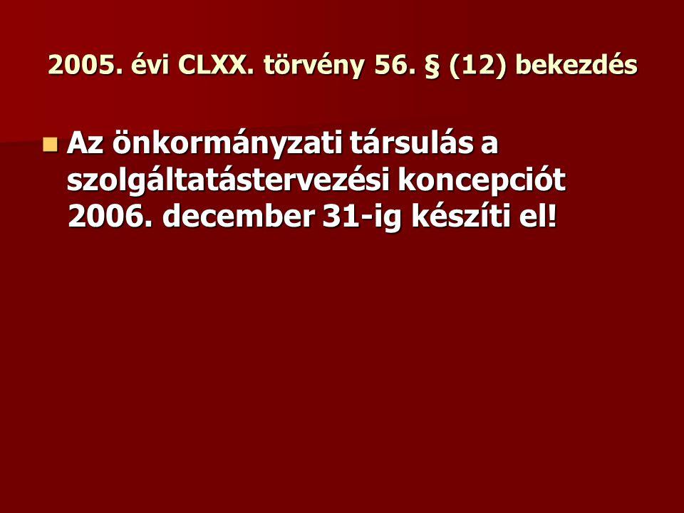 2005. évi CLXX. törvény 56. § (12) bekezdés Az önkormányzati társulás a szolgáltatástervezési koncepciót 2006. december 31-ig készíti el! Az önkormány