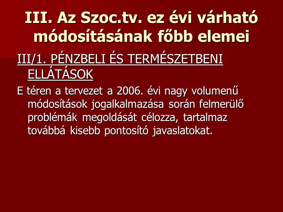 III. Az Szoc.tv. ez évi várható módosításának főbb elemei III/1. PÉNZBELI ÉS TERMÉSZETBENI ELLÁTÁSOK E téren a tervezet a 2006. évi nagy volumenű módo