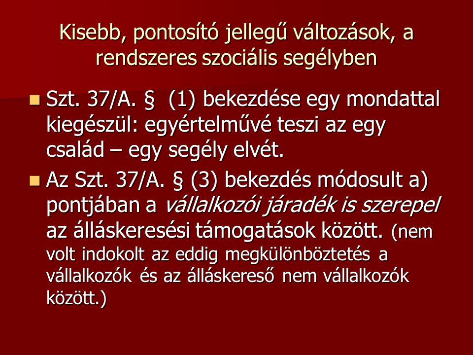 Kisebb, pontosító jellegű változások, a rendszeres szociális segélyben Szt. 37/A. § (1) bekezdése egy mondattal kiegészül: egyértelművé teszi az egy c