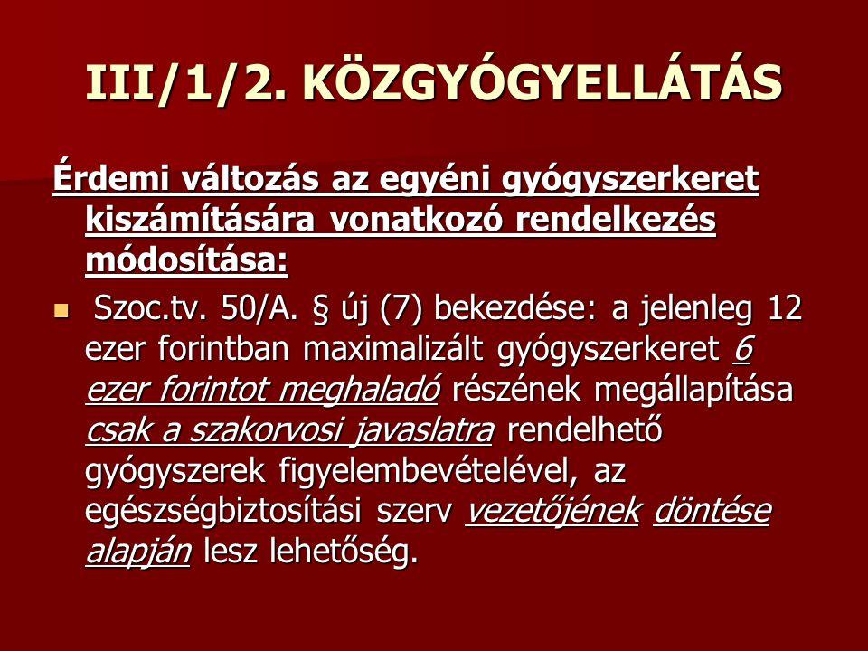 III/1/2. KÖZGYÓGYELLÁTÁS Érdemi változás az egyéni gyógyszerkeret kiszámítására vonatkozó rendelkezés módosítása: Szoc.tv. 50/A. § új (7) bekezdése: a