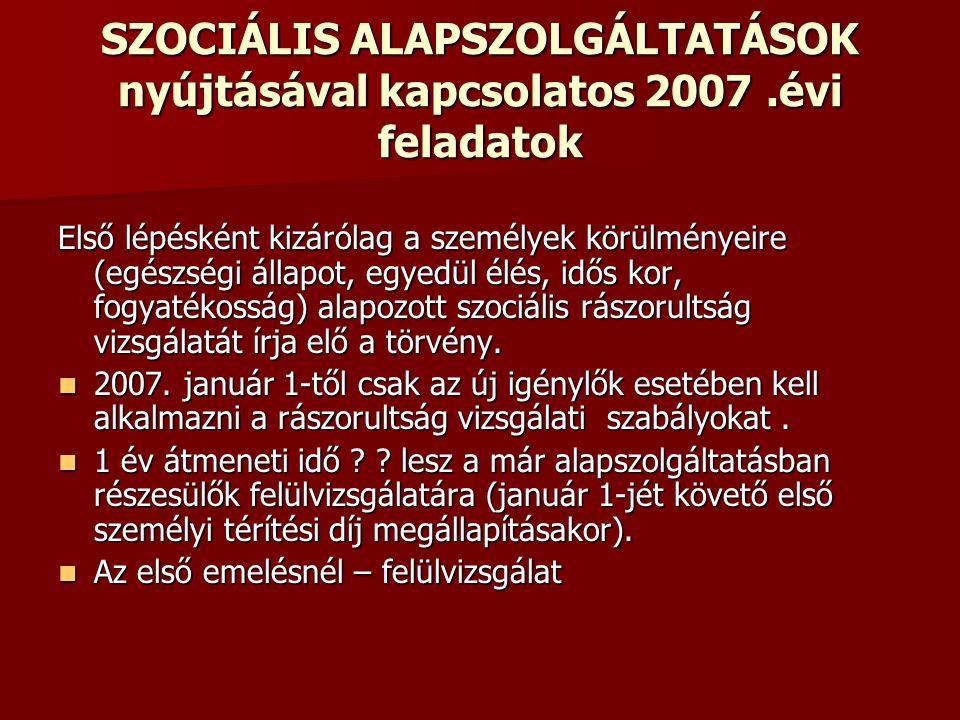 SZOCIÁLIS ALAPSZOLGÁLTATÁSOK nyújtásával kapcsolatos 2007.évi feladatok Első lépésként kizárólag a személyek körülményeire (egészségi állapot, egyedül