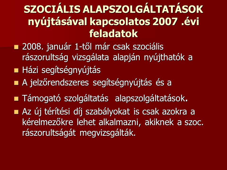 SZOCIÁLIS ALAPSZOLGÁLTATÁSOK nyújtásával kapcsolatos 2007.évi feladatok 2008. január 1-től már csak szociális rászorultság vizsgálata alapján nyújthat