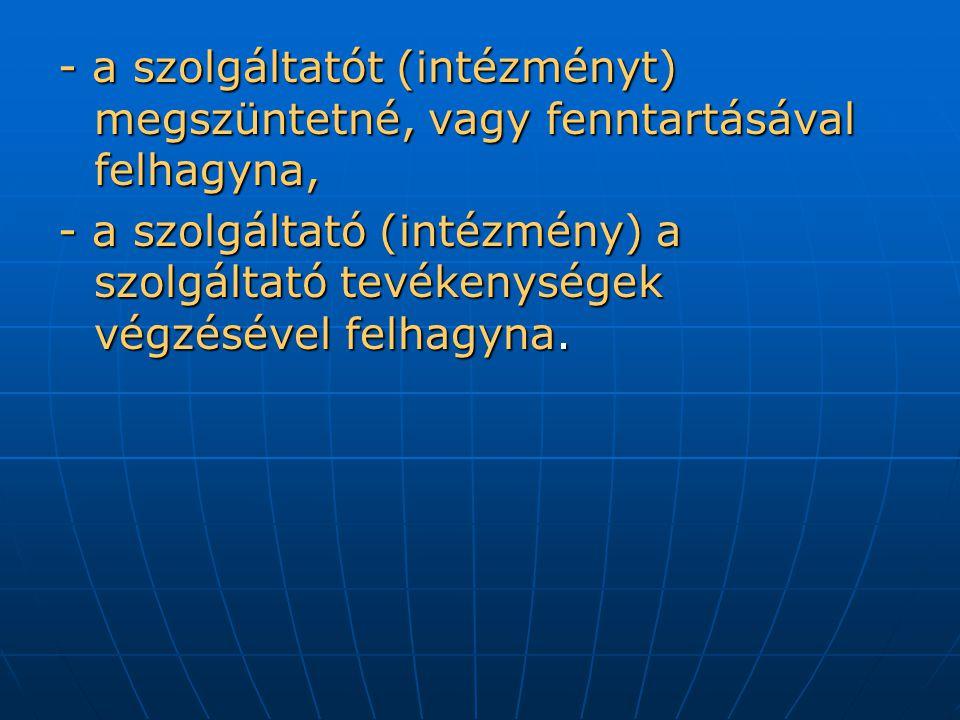 - a szolgáltatót (intézményt) megszüntetné, vagy fenntartásával felhagyna, - a szolgáltató (intézmény) a szolgáltató tevékenységek végzésével felhagyna.