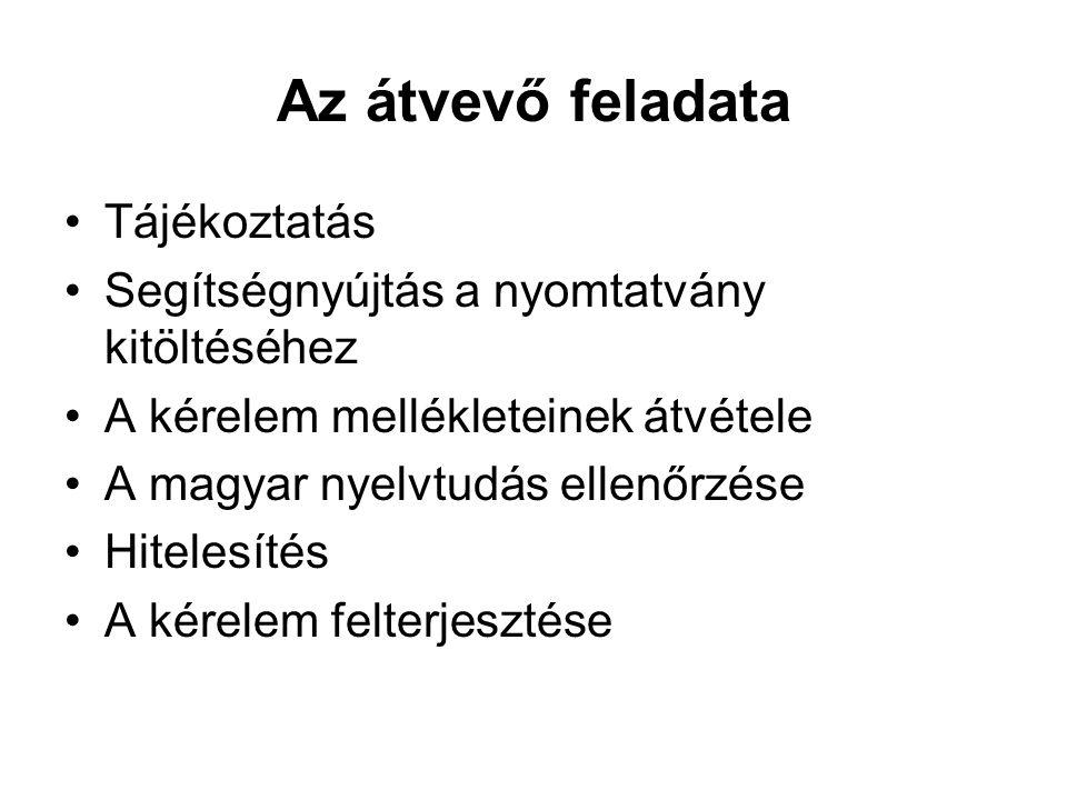 Az átvevő feladata Tájékoztatás Segítségnyújtás a nyomtatvány kitöltéséhez A kérelem mellékleteinek átvétele A magyar nyelvtudás ellenőrzése Hitelesít