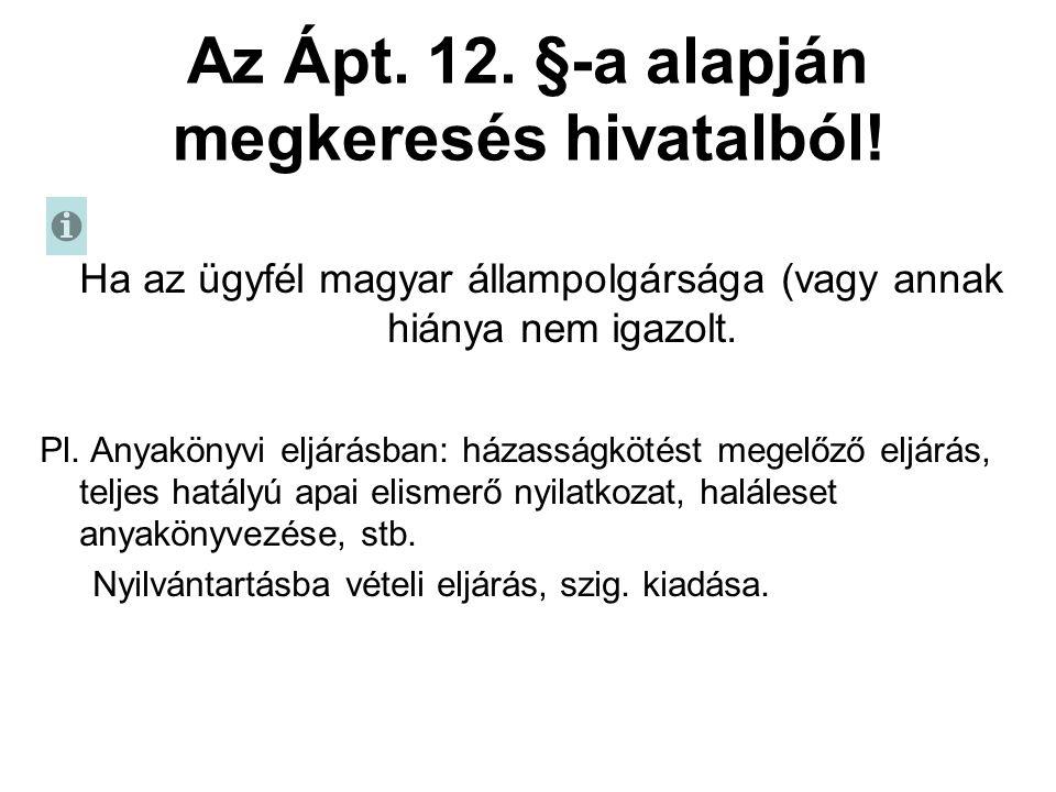 Az Ápt. 12. §-a alapján megkeresés hivatalból! Ha az ügyfél magyar állampolgársága (vagy annak hiánya nem igazolt. Pl. Anyakönyvi eljárásban: házasság