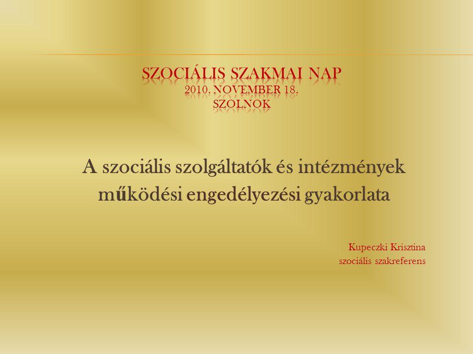 A szociális szolgáltatók és intézmények m ű ködési engedélyezési gyakorlata Kupeczki Krisztina szociális szakreferens