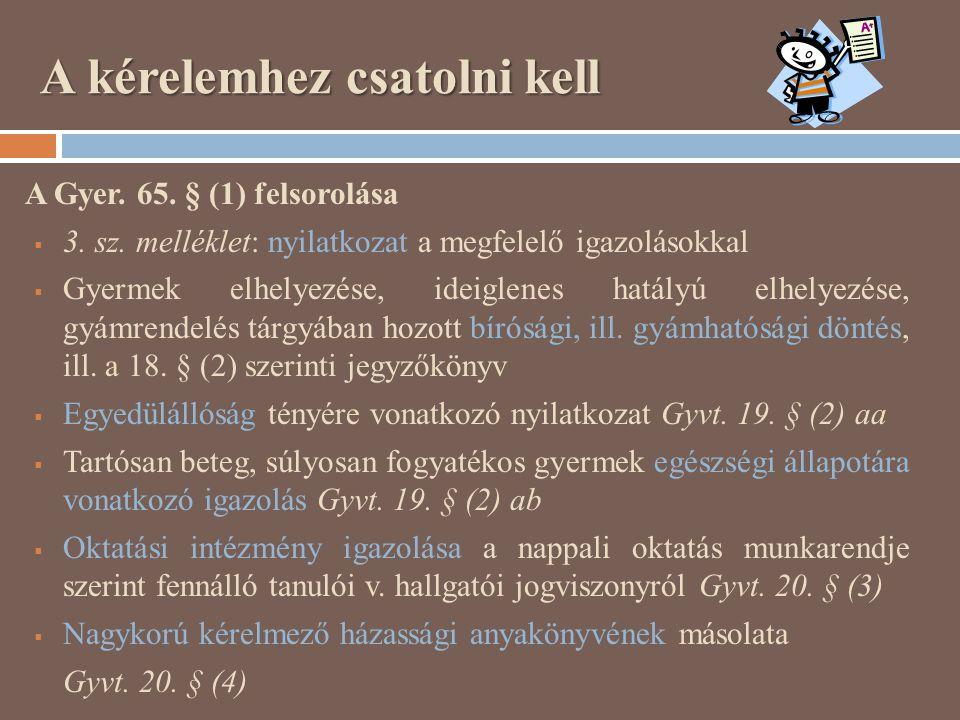 A kérelemhez csatolni kell A Gyer. 65. § (1) felsorolása  3. sz. melléklet: nyilatkozat a megfelelő igazolásokkal  Gyermek elhelyezése, ideiglenes h